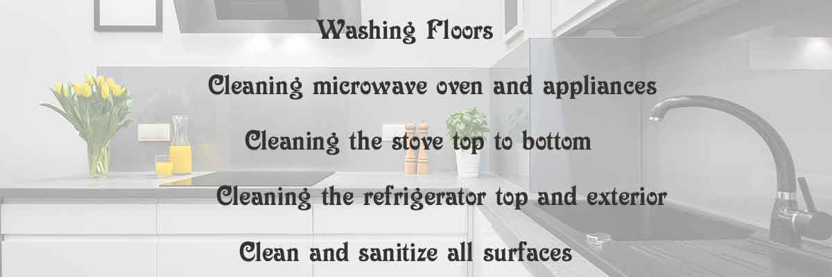 wash floors, stove top, clean microwave,clean appliances, clean refrigeator, sanitizing all surfaces